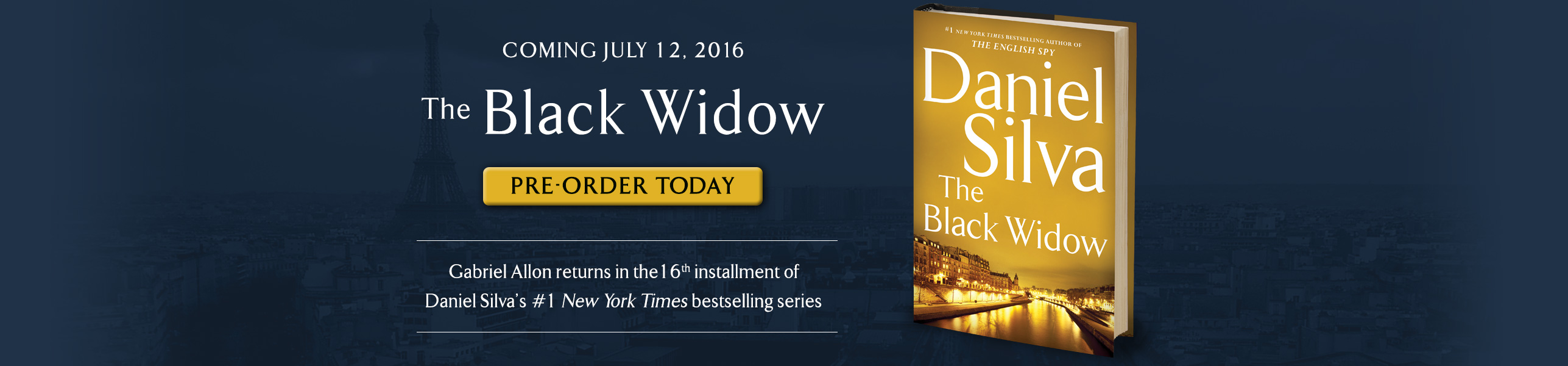 The Black Widow, the 16th novel in the #1 New York Times bestselling Gabriel Allon series, will be available on July 12, 2016